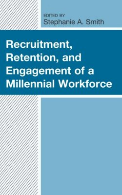RECRUITMENT, RETENTION, AND ENGAGEMENT OF A MILLENNIAL WORKFORCE