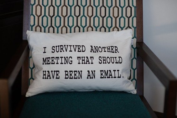 "A pillow that states, ""I survived another meeting that should have been an email."""